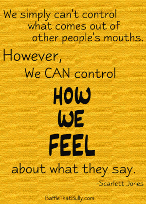 ... Bully: We CAN control how we FEEL about what rude or mean people say