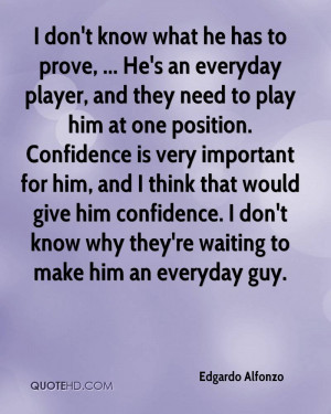 don't know what he has to prove, ... He's an everyday player, and ...