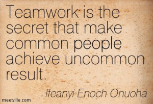 Team work is the secret that make common people achieve uncommon ...