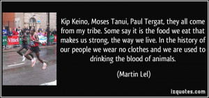 Kip Keino, Moses Tanui, Paul Tergat, they all come from my tribe. Some ...