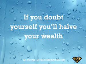 If you doubt yourself you'll halve your wealth