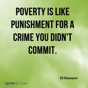 Poverty is like punishment for a crime you didn't commit.