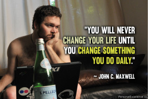 "... life until you change something you do daily."" ~ John C. Maxwell"