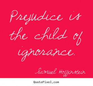 ... child of ignorance. Samuel Hoffenstein greatest inspirational quote