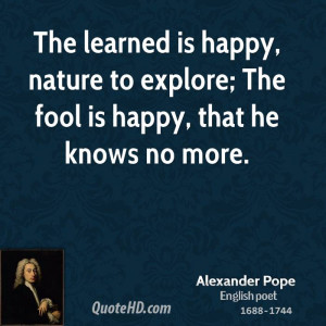 The learned is happy, nature to explore; The fool is happy, that he ...