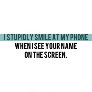 stupidly-smile-at-my-phone-when-i-see-your-name-on-the-screen-quotes ...