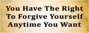 You have the right to forgive yourself anytime you want.