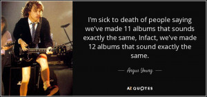 sick to death of people saying we've made 11 albums that sounds ...