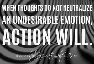 ... undesirable emotion, action will. ~ William James ( Inspiring Quotes