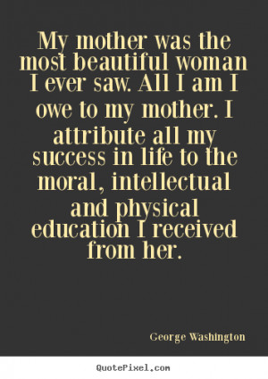 woman I ever saw. All I am I owe to my mother. I attribute all my ...