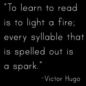To learn to read is to light a fire; every syllable that is spelled ...