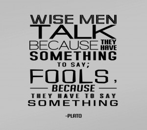 Wise Man, Wise men talk Because they have something to say...-Plato
