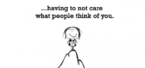 Happiness is, having to not care what people think of you.