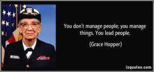 You don't manage people; you manage things. You lead people. - Grace ...