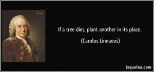 If a tree dies, plant another in its place. - Carolus Linnaeus