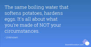 The same boiling water that softens potatoes, hardens eggs. It's all ...