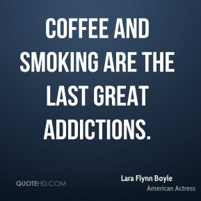Lara Flynn Boyle - Coffee and smoking are the last great addictions.