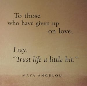 ... have-given-up-on-love-I-say-trust-life-a-little-bit.Maya-Angelou-quote