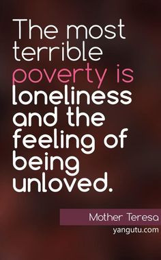 ... feeling of being unloved, ~ Mother Teresa ♥ Love Sayings #quotes , #