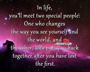 In life, you'll meet two special people: One who changes the way you ...