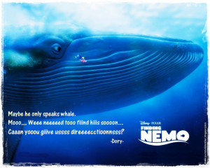 Dory]: Maybe he only speaks whale. Mooo... Weeee neeeed...