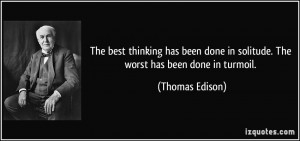 ... done in solitude. The worst has been done in turmoil. - Thomas Edison