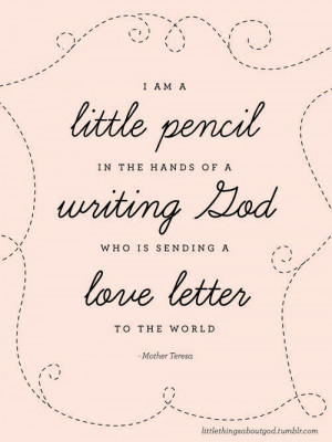 am a little pencil in the hands of a writing God who is sending a ...