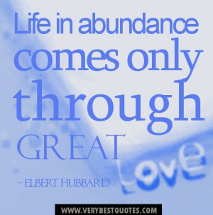 Life Abundance comes only through great love quotes.