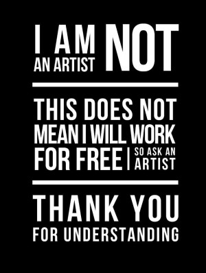 am not an artist, this does not mean I will work for free. So ask an ...