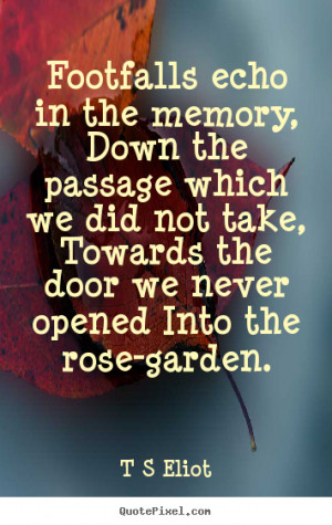 ... memory, down the passage which we did not.. T S Eliot best love quote