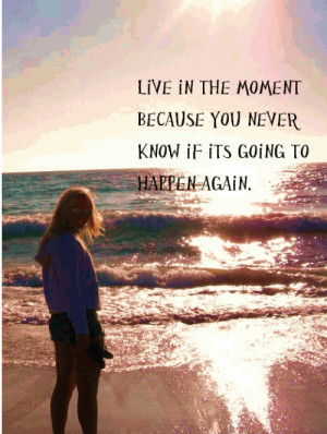 Live in the moment because you never know if its going to happen again