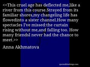 Anna Akhmatova - quote-This cruel age has deflected me,like a river ...