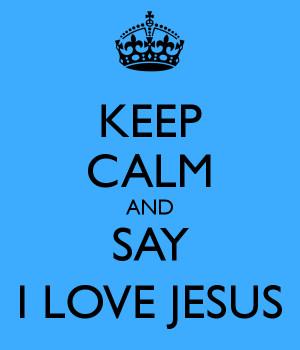 KEEP CALM AND SAY I LOVE JESUS