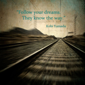 Follow your dreams. They know the way