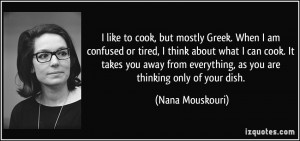 like to cook, but mostly Greek. When I am confused or tired, I think ...