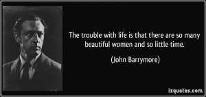 ... there are so many beautiful women and so little time. - John Barrymore
