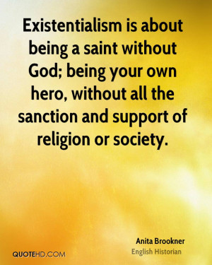 Existentialism is about being a saint without God; being your own hero ...