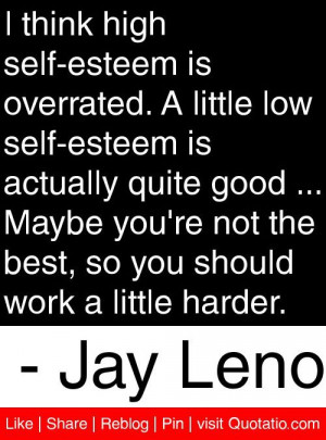 think high self-esteem is overrated. A little low self-esteem is ...