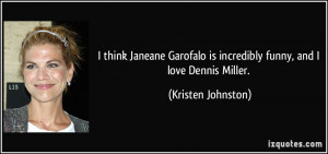 think Janeane Garofalo is incredibly funny, and I love Dennis Miller ...