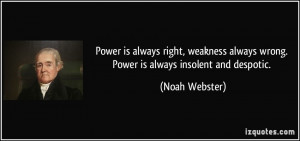 Power is always right, weakness always wrong. Power is always insolent ...