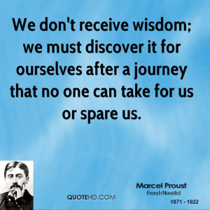 We don't receive wisdom; we must discover it for ourselves after a ...