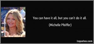 You can have it all, but you can't do it all. - Michelle Pfeiffer