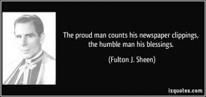 The proud man counts his newspaper clippings, the humble man his ...