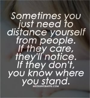 Sometimes you just need to distance yourself from people. If they care ...