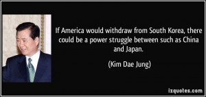... be a power struggle between such as China and Japan. - Kim Dae Jung