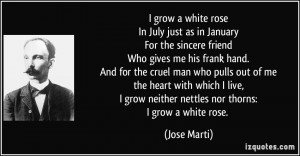 ... grow neither nettles nor thorns:I grow a white rose. - Jose Marti