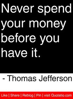 Never spend your money before you have it. - Thomas Jefferson #quotes ...