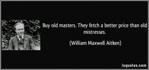 old masters. They fetch a better price than old mistresses. - William ...