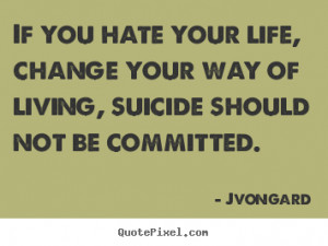 ... quotes - If you hate your life, change your way of living, suicide