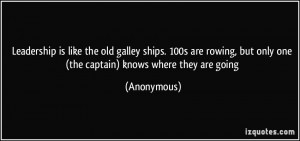 Leadership is like the old galley ships. 100s are rowing, but only one ...